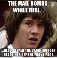 Imgur, Mail, and Page: THE MAIL BOMBS,  WHILE REAL  ALSOHFLPED THE SAUDIMURDER  HEADLINES OFF THE FRONT PAGE  made on imgur the timing was very convenient .