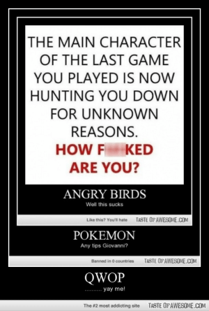 Qwophttp://omg-humor.tumblr.com: THE MAIN CHARACTER  OF THE LAST GAME  YOU PLAYED IS NOW  HUNTING YOU DOWN  FOR UNKNOWN  REASONS.  HOW F KED  ARE YOU?  ANGRY BIRDS  Well this sucks  TASTE OF AWESOME.COM  Like this? You'll hate  POKEMON  Any tips Giovanni?  TASTE OF AWESOME.COM  Banned in 0 countries  QWOP  - yay me!  TASTE OF AWESOME.COM  The #2 most addicting site Qwophttp://omg-humor.tumblr.com