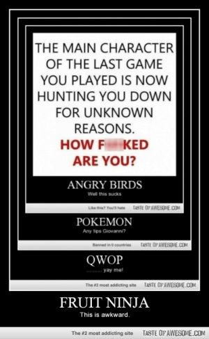 Fruit Ninjahttp://omg-humor.tumblr.com: THE MAIN CHARACTER  OF THE LAST GAME  YOU PLAYED IS NOW  HUNTING YOU DOWN  FOR UNKNOWN  REASONS.  HOW F KED  ARE YOU?  ANGRY BIRDS  Well this sucks  TASTE OFAWESOME.COM  Like this? Youl hate  POKEMON  Any tips Giovanni?  TASTE OF AWESOME.COM  Banned in O countries  QWOP  yay me!  TASTE OFAWESOME.COM  The #2 most addicting site  FRUIT NINJA  This is awkward.  TASTE OF AWESOME.COM  The #2 most addicting site Fruit Ninjahttp://omg-humor.tumblr.com
