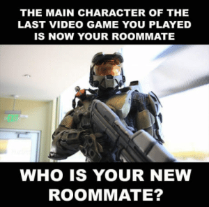 Bad, Roommate, and Game: THE MAIN CHARACTER OF THE  LAST VIDEO GAME YOU PLAYED  IS NOW YOUR ROOMMATE  EXIT  WHO IS YOUR NEW  ROOMMATE? ???? How Bad/Good are you?