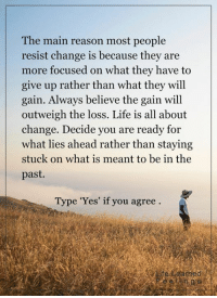 <3: The main reason most people  resist change is because they are  more focused on what they have to  give up rather than what they will  gain. Always believe the gain will  outweigh the loss. Life is all about  change. Decide you are ready for  what lies ahead rather than staying  stuck on what is meant to be in the  past.  Type 'Yes' if you agree <3