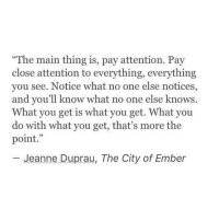 "One, City of Ember, and City: ""The main thing is, pay attention. Pay  close attention to everything, everything  you see. Notice what no one else notices,  and you'll know what no one else knows.  What you get is what you get. What you  do with what you get, that's more the  point.""  Jeanne Duprau, The City of Ember"