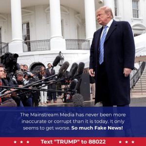 "FAKE NEWS!: The Mainstream Media has never been more  inaccurate or corrupt than it is today. It only  seems to get worse. So much Fake News!  Text ""TRUMP"" to 88022 FAKE NEWS!"