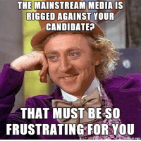 As a conservative, hearing Bernie supporters complain...: THE MAINSTREAM MEDIA IS  RIGGED AGAINST YOUR  CANDIDATE?  THAT MUST BE SO  FRUSTRATING FOR YOU  on Ingur As a conservative, hearing Bernie supporters complain...