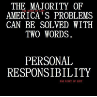 Like and share if you agree!: THE MAJORITY OF  AMERICA's PROBLEMS  CAN BE SOLVED WITH  TWO WORDS  PERSONAL  RESPONSIBILITY  FAR RIGHT OF LEFT Like and share if you agree!