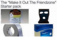 "Friendzone, Starter Pack, and Vaseline: The ""Make It Out The Friendzone""  Starter pack  Chloroform  Vaseline 😂😂😂"