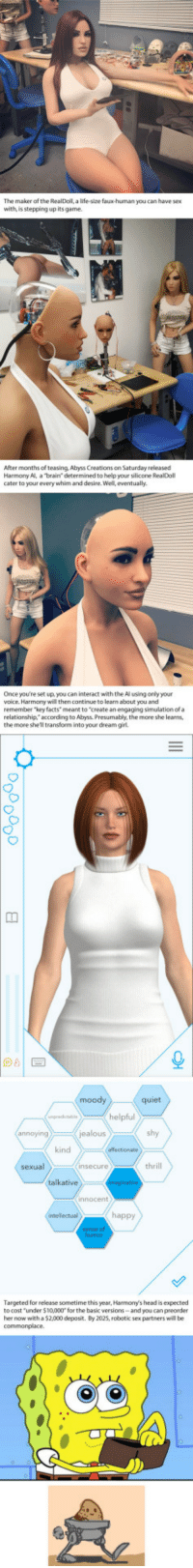 """Club, Facts, and Head: The maker of the RealDoll, a life-size faux-human you can have sex  with, is stepping up its game.  After months of teasing, Abyss Creations on Saturday released  Harmony Al, a brain determined to help your silicone RealDoll  cater to your every whim and desire. Well eventually.  Once you're set up, you can interact with the Al using only your  voice. Harmony will then continue to learn about you and  remember """"key facts"""" meant to """"create an engaging simulation of a  relationship,""""according to Abyss. Presumably, the more she learns,  the more shell transform into your dream girl  quiet  helpful  shy  kind  thrill  Targeted for release sometime this year, Harmorny's head is expected  to cost """"under $10,000* for the basic versions-and you can preorder  her now with a$2,000 deposit. By 2025, robotic sex partners will be <p><a href=""""http://laughoutloud-club.tumblr.com/post/160056061549/your-westworld-sexbot-is-almost-here-thanks-to"""" class=""""tumblr_blog"""">laughoutloud-club</a>:</p>  <blockquote><p>Your 'Westworld' sexbot is almost here, thanks to RealDoll</p></blockquote>"""