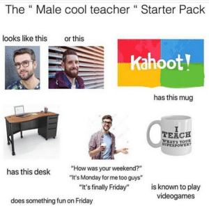 """More: The """" Male cool teacher """" Starter Pack  looks like this  or this  Kahoot!  has this mug  TEACH  WHATS YOUR  SUPERPOWER?  """"How was your weekend?""""  """"It's Monday for me too guys""""  has this desk  is known to play  videogames  """"It's finally Friday""""  does something fun on Friday More"""