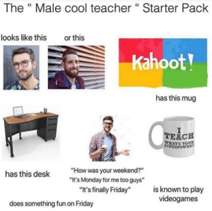 """We all have one of these: The """" Male cool teacher """" Starter Pack  looks like this  or this  Kahoot!  has this mug  TEACH  WHATS YOUR  SUPERPOWER?  """"How was your weekend?""""  has this desk  """"It's Monday for me too guys""""  is known to play  videogames  """"It's finally Friday""""  does something fun on Friday We all have one of these"""