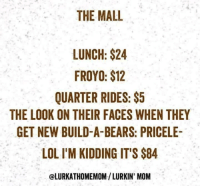 froyo: THE MALL  LUNCH: $24  FROYO: $12  QUARTER RIDES:$5  THE LOOK ON THEIR FACES WHEN THEY  GET NEW BUILD-A-BEARS: PRICELE-  LOL I'M KIDDING IT'S $84  @LURKATHOMEMOM/ LURKIN' MOM