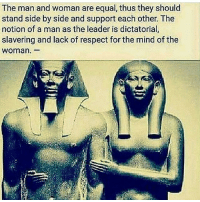 Memes, Respect, and Mind: The man and woman are equal, thus they should  stand side by side and support each other. The  notion of a man as the leader is dictatorial  slavering and lack of respect for the mind of the  Woman. I'm here for equality, I think we should try matriarchy, Patriarchy isn't working... Ancestors had it a deeper connection to our mothers than we do now.