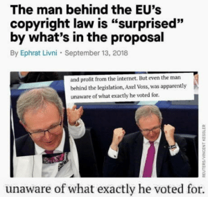"The absolute state of the EU: The man behind the EU's  copyright law is ""surprised""  by what's in the proposal  By Ephrat Livni September 13, 2018  93  and profit from the internet. But even the man  behind the legislation, Axel Voss, was apparently  unaware of what exactly he voted for.  unaware of what exactly he voted for The absolute state of the EU"