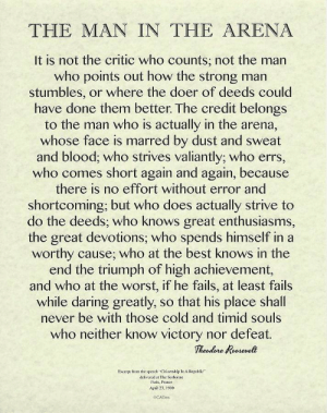 """[IMAGE] The Man in The Arena: THE MAN IN THE ARENA  It is not the critic who counts; not the man  who points out how the strong man  stumbles, or where the doer of deeds could  have done them better. The credit belongs  to the man who is actually in the arena,  whose face is marred by dust and sweat  and blood; who strives valiantly; who errs,  who comes short again and again, because  there is no effort without error and  shortcoming; but who does actually strive to  do the deeds; who knows great enthusiasms,  the great devotions; who spends himself in a  worthy cause; who at the best knows in the  end the triumph of high achievement,  and who at the worst, if he fails, at least fails  while daring greatly, so that his place shall  never be with those cold and timid souls  who neither know victory nor defeat.  Theodore Roosevelt  Excerpt from the speech """"Citizenship In A Repablic""""  delivered at The Sorbonne  Paris, France  April 23, 1910  OCADES [IMAGE] The Man in The Arena"""