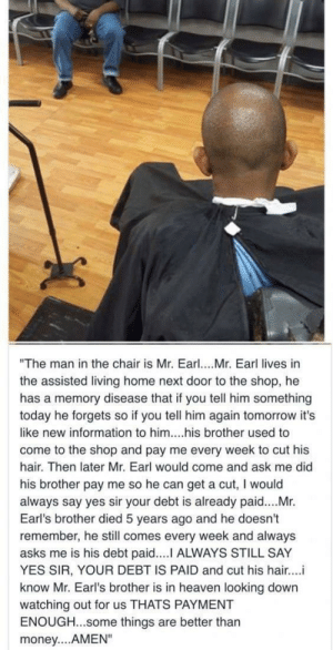 "This made me tear up: ""The man in the chair is Mr. Earl. Mr. Earl lives in  the assisted living home next door to the shop, he  has a memory disease that if you tell him something  today he forgets so if you tell him again tomorrow it's  like new information to him....his brother used to  come to the shop and pay me every week to cut his  hair. Then later Mr. Earl would come and ask me did  his brother pay me so he can get a cut, I would  always say yes sir your debt is already paid....Mr.  Earl's brother died 5 years ago and he doesn't  remember, he still comes every week and always  asks me is his debt paid.... ALWAYS STILL SAY  YES SIR, YOUR DEBT IS PAID and cut his hair...i  know Mr. Earl's brother is in heaven looking down  watching out for us THATS PAYMENT  ENOUGH...some things are better thar  money....AMEN"" This made me tear up"