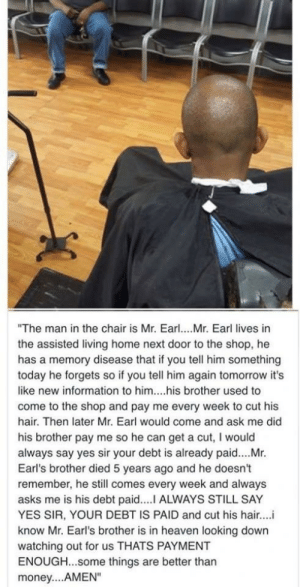 "Heaven, Money, and Hair: ""The man in the chair is Mr. Earl... Mr. Earl lives in  the assisted living home next door to the shop, he  has a memory disease that if you tell him something  today he forgets so if you tell him again tomorrow it's  like new information to him....his brother used to  come to the shop and pay me every week to cut his  hair. Then later Mr. Earl would come and ask me did  his brother pay me so he can get a cut, I would  always say yes sir your debt is already paid....Mr.  Earl's brother died 5 years ago and he doesn't  remember, he still comes every week and always  asks me is his debt paid....I ALWAYS STILL SAY  YES SIR, YOUR DEBT IS PAID and cut his hair..  know Mr. Earl's brother is in heaven looking down  watching out for us THATS PAYMENT  ENOUGH...some things are better than  money... AMEN"" Some things are better than money!"