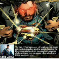 God-like eyes _____________________________________________________ - - - - - - - Titans Aquaman Batman Nightwing Flash Robin Superman EzraMiller Joker GreenLantern WonderWoman Ironman GreenArrow JusticeLeague Supergirl Marvel Deadpool DawnofJustice BenAffleck Cyborg DCComics DC DCRebirth Rebirth Spiderman ComicFacts Comcis Facts Like4Like Like: The Man of Steel possesses extraordinary eyes, he can  see events taking place on other planets, look into the  Electromagnetic Spectrum, observe atomic structure  of elements, and even can extract information from a  USB drive with his eyes.  COMIC SOURCE God-like eyes _____________________________________________________ - - - - - - - Titans Aquaman Batman Nightwing Flash Robin Superman EzraMiller Joker GreenLantern WonderWoman Ironman GreenArrow JusticeLeague Supergirl Marvel Deadpool DawnofJustice BenAffleck Cyborg DCComics DC DCRebirth Rebirth Spiderman ComicFacts Comcis Facts Like4Like Like