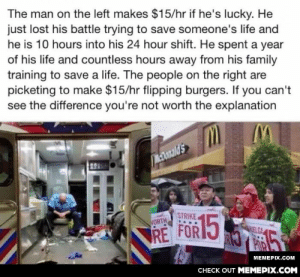 Very trueomg-humor.tumblr.com: The man on the left makes $15/hr if he's lucky. He  just lost his battle trying to save someone's life and  he is 10 hours into his 24 hour shift. He spent a year  of his life and countless hours away from his family  training to save a life. The people on the right are  picketing to make $15/hr flipping burgers. If you can't  see the difference you're not worth the explanation  Donald's  STRIKE  15  VORTH  TRE FOR 5  LGA  МЕМЕРХ.СOм  CНECK OUT MЕМЕРIХ.COM Very trueomg-humor.tumblr.com