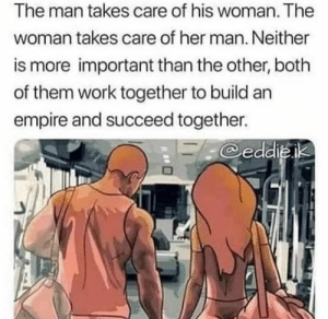 This 💯: The man takes care of his woman. The  woman takes care of her man. Neither  is more important than the other, both  of them work together to build an  empire and succeed together.  eddieik This 💯