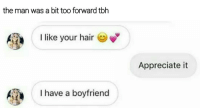 Memes, Tbh, and Appreciate: the man was a bit too forward tbh  I like your hair  Appreciate it  I have a boyfriend Appreciate it?! Whoa! Ease up man.