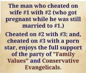 "porn star: The man who cheated on  wife #1 with #2 (who got  pregnant while he was still  married to #1.)  cheated on #2 with #3; and,  cheated on #3 with a porn  star, enjoys the full support  of the party of ""Family  Values"" and Conservative  Evangelicals.  att"