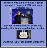 Whatta brave guy [LK]: The man who claims only he is tough  enough to wipe out ISIL and keep  Americans safe  TRI  MP  IM  TRA  TRU MMP  MP  TRUMP BB022  Rene, Nevada  Just ran like the old draft board was  chasing him from a man holding this sign  Republicans  Against Trump  Doncha just feel safer already?  Laura c Keeling Whatta brave guy [LK]