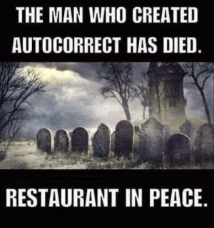 He will be deeply pissed.: THE MAN WHO CREATED  AUTOCORRECT HAS DIED  RESTAURANT IN PEACE He will be deeply pissed.