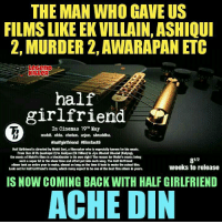 Mohit Suri Is Back 😍 #Legend_Killer: THE MAN WHO GAVE US  FILMS LIKE EK VILLAIN,ASHIQUI  2, MURDER 2, AWARAPAN ETC  half  In cinemas 19th May  mohit. ekta. chetan. arjun. shraddha.  #halfgirlfriend #filmfact6  Half Girlfriend is directed by Mohit Suri, a filmmaker who is especially known for his music.  From Tum Hi Ho (aashiqui 2) to Galliyan (Ek Villian to Jiya Dhadak Dhadak (Kalyug,  the music of Mohit's films is abl  in its own right! The reason for Mohit's music being  ockbuster 81/2  such a super hit is the sheer time and effort put into each song. The Half Girtfriend  album took an entire year to make, almost as long as the time it took to make the actual film.  weeks to release  Look out for Half Girtfriend's music, which many expect to be one of the best film album in years,  IS NOW COMING BACK WITH HALF GIRLFRIEND  ACHE DIN Mohit Suri Is Back 😍 #Legend_Killer