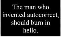 Hello: The man who  invented autocorrect,  should burn in  hello.