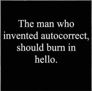 Duck that guy: The man who  invented autocorrect,  should burn in  hello. Duck that guy
