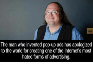 Hes very sorry: The man who invented pop-up ads has apologized  to the world for creating one of the Internet's most  hated forms of advertising. Hes very sorry