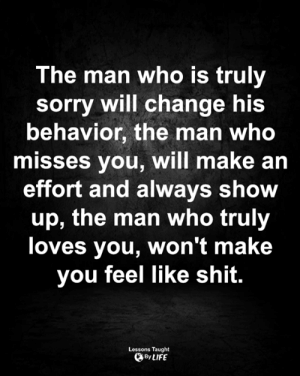 Life, Memes, and Shit: The man who is truly  sorry will change his  behavior, the man who  misses you, will make an  effort and always show  up, the man who truly  loves you, won't make  you feel like shit.  Lessons Taught  By LIFE <3