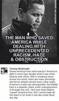 """""""Saved"""" America from what? Peace and prosperity?   TM.: THE MAN WHO SAVED  AMERICA WHILE  DEALING WITH  UNPRECEDENTED  RACISM, HATE  & OBSTRUCTION  Tommy McDonald  Saved America from what exactly? America's  debt is more than double what it was when  Obama took office. ISIS is wreaking havoc  across the world, there are mass shootings  and terror attacks almost every other week,  America's credit was downgraded, the Middle  East is a disaster, black youth unemployment  is through the roof.. Not sure what Obama  """"saved"""" America from. But would trade all  this back in for what it was like under Bush  any day. """"Saved"""" America from what? Peace and prosperity?   TM."""