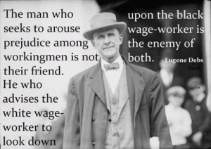 debs: The man who  seeks to arouse  prejudice among  workingmen is not  their friend  He who  advises the  white wage-  worker to  upon the black  wage-worker is  the enemy of  both. Eugene Debs  look  down