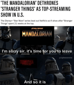 """hope this hasn't been done yet: 'THE MANDALORIAN' DETHRONES  """"STRANGER THINGS' AS TOP-STREAMING  SHOW IN U.S.  The Disney+ """"Star Wars"""" series beat out Netflix's sci-fi show after """"Stranger  Things"""" spent 21 weeks at the top.  STAR WARS  THE  MANDALORIAN  I'm sorry sir, it's time for you to leave  u/cipheronvine  S RANGE  THMNGS  And so it is hope this hasn't been done yet"""