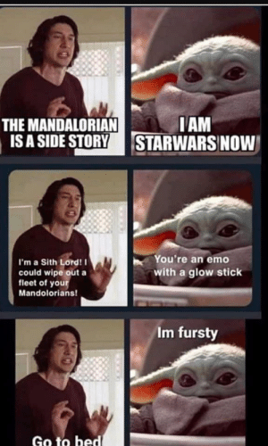 Ugh.: THE MANDALORIAN  IS A SIDE STORY  IAM  STARWARS NOW  You're an eme  I'm a Sith Lord! I  could wipe out a  fleet of your  with a glow stick  Mandolorians!  Im fursty  Go to bed Ugh.
