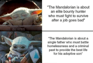 "awesomacious:  I love the mandalorian: ""The Mandalorian is about  an elite bounty hunter  who must fight to survive  after a job goes bad""  ""The Mandalorian is about a  single father who must battle  homelessnesss and a criminal  past to provide the best life  for his adoptive son"" awesomacious:  I love the mandalorian"