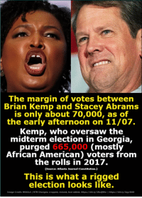 American, Constitution, and Georgia: The margin of votes between  Brian Kemp and Stacey Abrams  is only about 70,000, as of  the early afternoon on 11/07.  Kemp, who oversaw the  midterm election in Georgia,  purged 665,000 (mostly  African American) voters from  the rolls in 2017.  (Source: Atlanta Journal-Constitution.)  This is what a rigged  election looks like.  Image Crediti NRAILAI NTN Changes: cropped, resized, text added. https//bit.ly/2RzQWkr Ihttps  /bit.ly/2qy DUD How is it legal for a man like Brian Kemp to oversee the election that he is also running in?!  Fight back against the GOP corruption with Really American Activists! When you post content into our group that get's a lot of engagement, we'll put it out to our 900K fans on our page to amplify your voices!