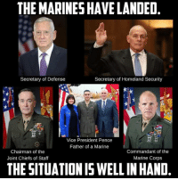 Hell Yeah-Devil82: THE MARINES HAVE LANDED  Secretary of Homeland Security  Secretary of Defense  Vice President Pence  Father of a Marine  Chairman of the  Commandant of the  Marine Corps  Joint Chiefs of Staff  THESITUATION IS WELL INHAND Hell Yeah-Devil82