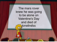 I'm tearing up: The mars rover  knew he was going  to be alone on  Valentine's Day  and died of  loneliness I'm tearing up
