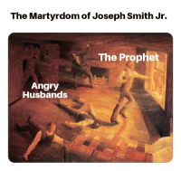 Reddit, Angry, and Martyrdom: The Martyrdom of Joseph Smith Jr.  The Prophet  Angry  Husbands Joesph Smith, mayor of Navoo, was charged with treason for having a printing press destroyed after he was reported marrying other men's wives.