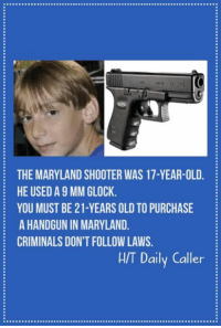 Memes, Maryland, and Old: THE MARYLAND SHOOTER WAS 17-YEAR-OLD  HE USED A 9 MM GLOCK  YOU MUST BE 21-YEARS OLD TO PURCHASE  A HANDGUN IN MARYLAND  CRIMINALS DON'T FOLLOW LAWS  H/T Daily Caller