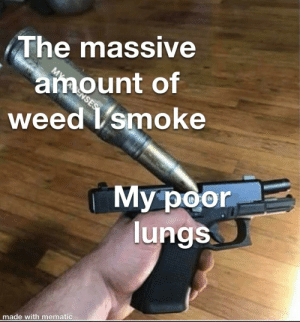 Good morning meme: The massive  amount of  weed I smoke  ENSES  My poor  lungs  made with mematic Good morning meme