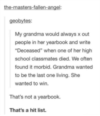 "Dank, 🤖, and Fallen: the-masters-fallen-angel:  eobytes  My grandma would always x out  people in her yearbook and write  ""Deceased"" when one of her high  school classmates died. We often  found it morbid. Grandma wanted  to be the last one living. She  wanted to win.  That's not a yearbook.  That's a hit list."