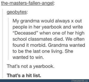 """Grandma's hit list: the-masters-fallen-angel:  geobytes:  My grandma would always x out  people in her yearbook and write  """"Deceased"""" when one of her high  school classmates died. We often  found it morbid. Grandma wanted  to be the last one living. She  wanted to win.  That's not a yearbook.  That's a hit list.  STRANGEBEAVER.com Grandma's hit list"""