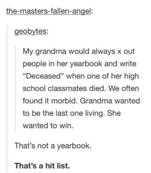 "Grandma, Omg, and School: the-masters-fallen-angel:  geobytes:  My grandma would always x out  people in her yearbook and write  ""Deceased"" when one of her high  school classmates died. We often  found it morbid. Grandma wanted  to be the last one living. She  wanted to win.  95  That's not a yearbook.  That's a hit list. Hitman grandmaomg-humor.tumblr.com"