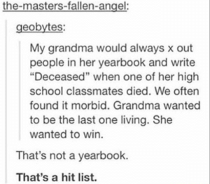 """Grandma got a formal hit list via /r/memes http://bit.ly/2UA6fzT: the-masters-fallen-angel:  geobytes:  My grandma would always x out  people in her yearbook and write  """"Deceased"""" when one of her high  school classmates died. We often  found it morbid. Grandma wanted  to be the last one living. She  wanted to win.  That's not a yearbook.  That's a hit list. Grandma got a formal hit list via /r/memes http://bit.ly/2UA6fzT"""