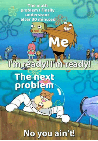 Be Like, Math, and Next: The math  problem I Finally  understand  after 30 minutes  Me  nun  The next  problem  No you ain't! It really do be like that sometimes