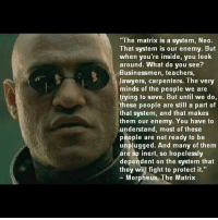 """Morpheus: """"The matrix is a system, Neo.  That system is our enemy. But  when you're inside, you look  around. What do you see?  Businessmen, teachers,  lawyers, carpenters. The very  minds of the people we are  trying to save. But until we do,  these people are still a part of  that system, and that makes  them our enemy. You have to  understand, most of these  people are not ready to be  unplugged. And many of them  are so inert, so hopelessly  dependent on the system that  they will fight to protect it.""""  Morpheus, The Matrix"""