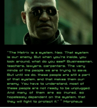 """Morpheus: """"The Matrix is a system, Neo. That system  is our enemy. But when you're inside, you  look around, what do you see Bu  teachers. lawyers. carpenters. The very  minds of the People we a e trying to save.  But until we do, these people are still a part  of that system, and that makes them our  enemy, 'You have to understand, most f  these people are not ready to be unplugged.  And many of them are so inured. so  hopelessly dependent on the system, that  they will fight to protect it. Morpheus  sinessmen,"""