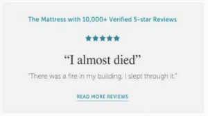 "Well, Im sold: The Mattress with 10,000+ Verified 5-star Reviews  舍舍舍舍  ""I almost died""  There was a fire in my building, I slept through it.  46  READ MORE REVIEWS Well, Im sold"